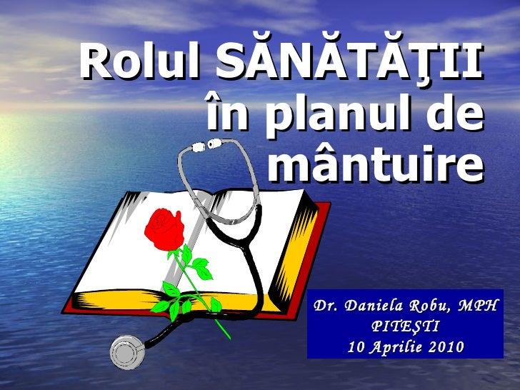 Rolul  S ĂNĂTĂŢII în planul de mântuire Dr. Daniela Robu, MPH P ITEŞTI 10 Aprilie 2010