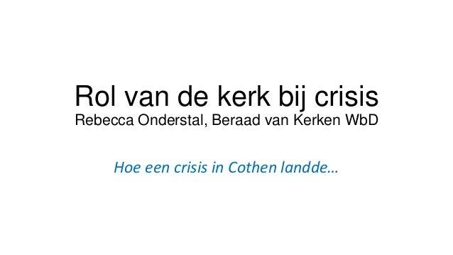 Rol van de kerk bij crisis Rebecca Onderstal, Beraad van Kerken WbD  Hoe een crisis in Cothen landde…