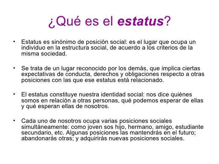 ¿Qué es el  estatus ? <ul><li>Estatus es sinónimo de posición social: es el lugar que ocupa un individuo en la estructura ...