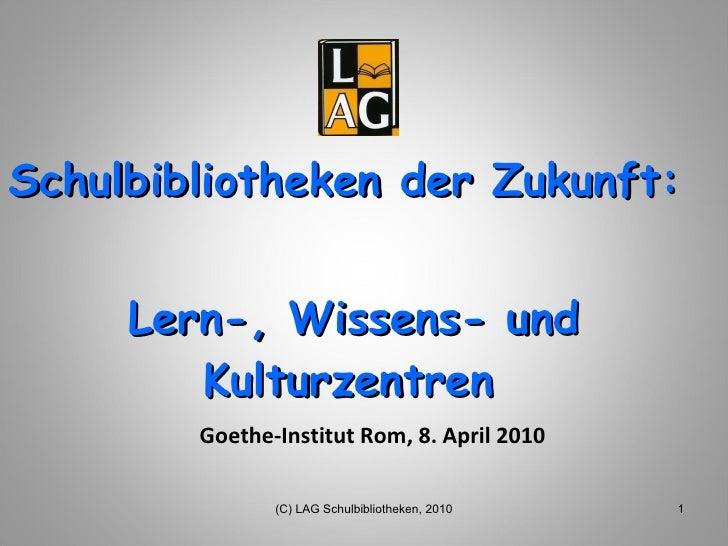 Schulbibliotheken der Zukunft:  Lern-, Wissens- und Kulturzentren   Goethe-Institut Rom, 8. April 2010 (C) LAG Schulbiblio...
