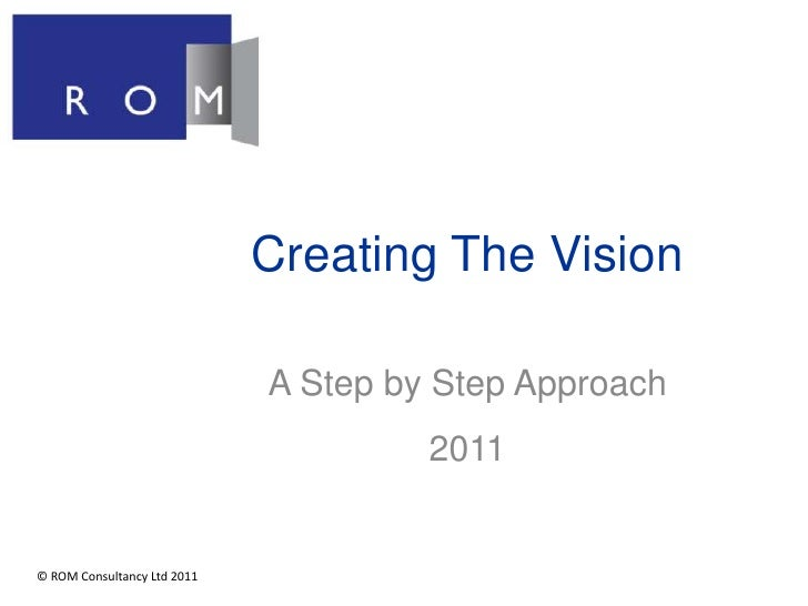 Creating The Vision<br />A Step by Step Approach<br />2011<br />© ROM Consultancy Ltd 2011<br />