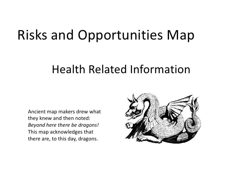 Risks and Opportunities Map <br />Health Related Information<br />Ancient map makers drew whatthey knew and then noted:<br...