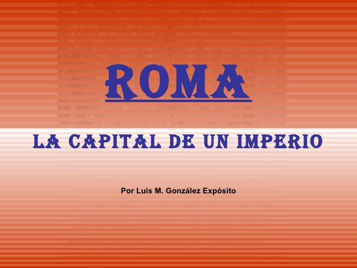 ROMA LA CAPITAL DE UN IMPERIO Por Luis M. González Expósito