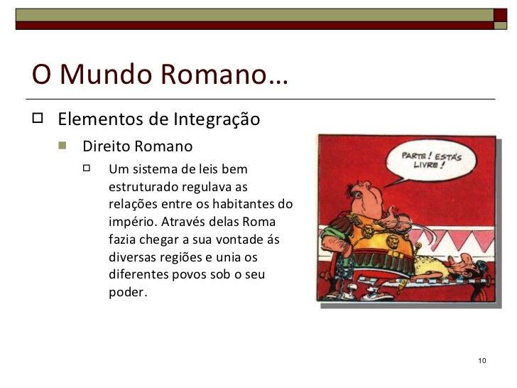 O Mundo Romano… <ul><li>Elementos de Integração </li></ul><ul><ul><li>Direito Romano </li></ul></ul><ul><ul><ul><li>Um sis...