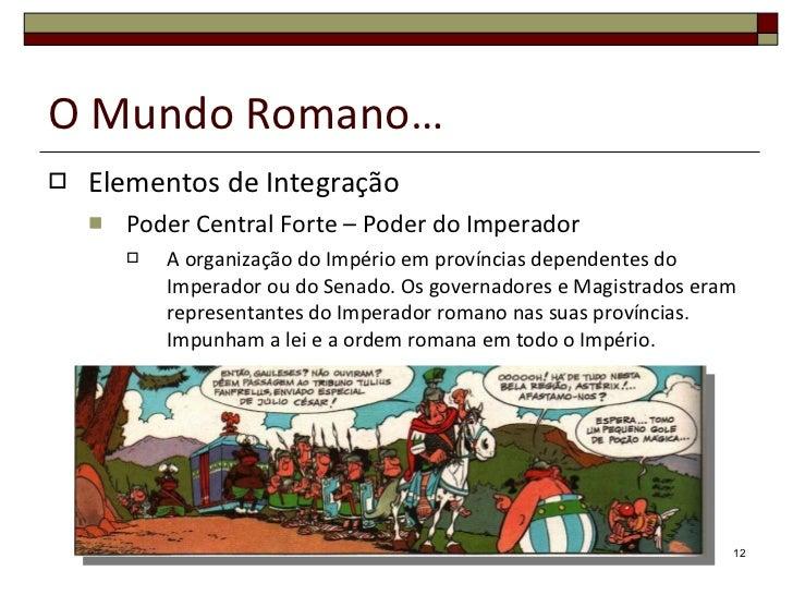 O Mundo Romano… <ul><li>Elementos de Integração </li></ul><ul><ul><li>Poder Central Forte – Poder do Imperador </li></ul><...