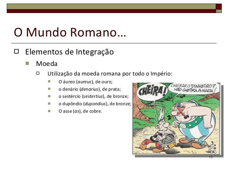 O Mundo Romano… <ul><li>Elementos de Integração </li></ul><ul><ul><li>Moeda  </li></ul></ul><ul><ul><ul><li>Utilização da ...