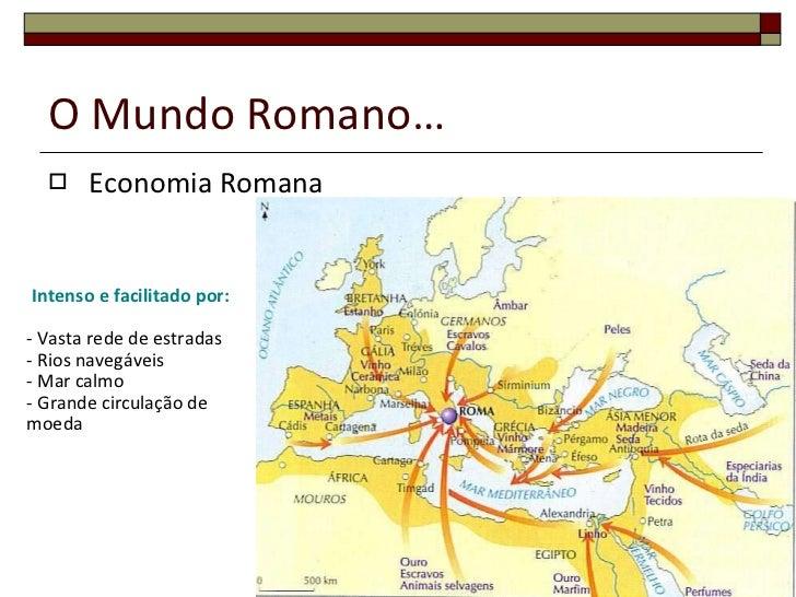 O Mundo Romano… <ul><li>Economia Romana </li></ul>Intenso e facilitado por: - Vasta rede de estradas - Rios navegáveis - M...