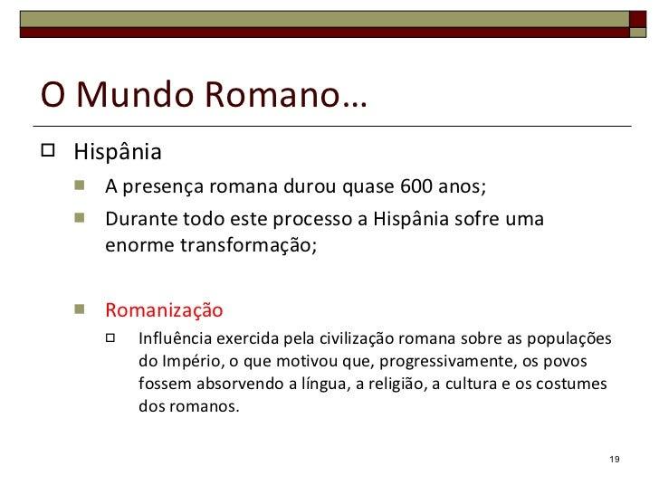 O Mundo Romano… <ul><li>Hispânia </li></ul><ul><ul><li>A presença romana durou quase 600 anos; </li></ul></ul><ul><ul><li>...