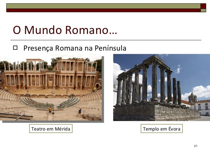 O Mundo Romano… <ul><li>Presença Romana na Península </li></ul>Teatro em Mérida Templo em Évora