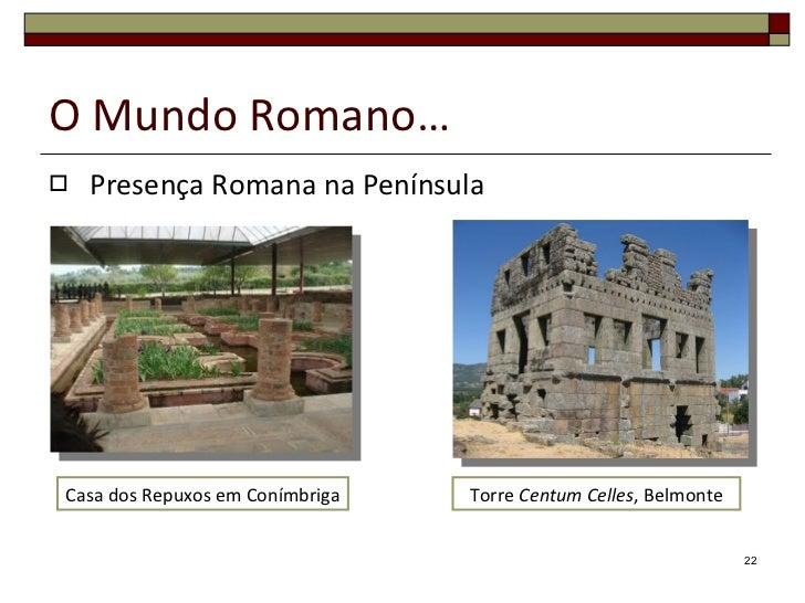 O Mundo Romano… <ul><li>Presença Romana na Península </li></ul>Casa dos Repuxos em Conímbriga Torre  Centum Celles , Belmo...