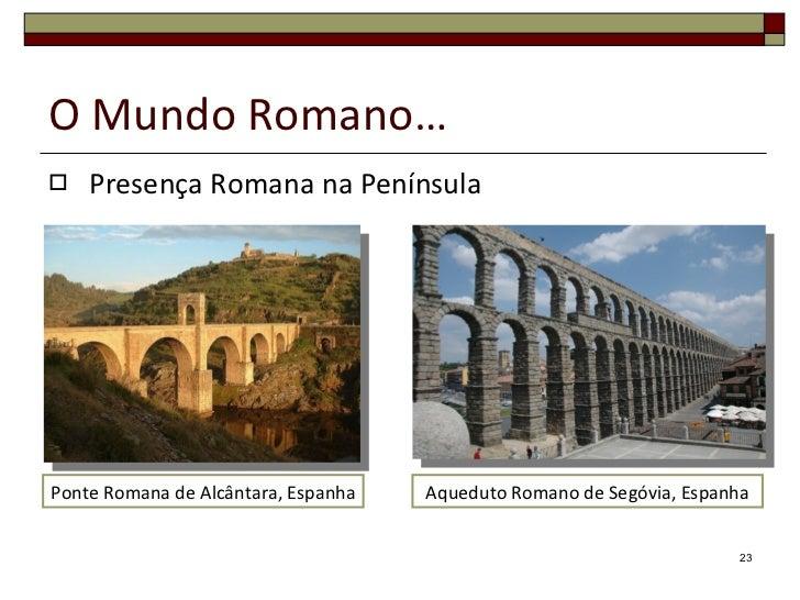 O Mundo Romano… <ul><li>Presença Romana na Península </li></ul>Ponte Romana de Alcântara, Espanha Aqueduto Romano de Segóv...