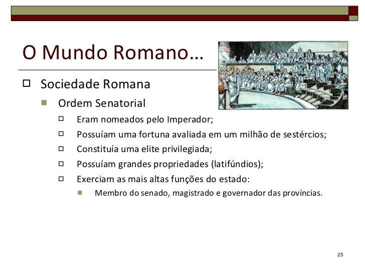 O Mundo Romano… <ul><li>Sociedade Romana </li></ul><ul><ul><li>Ordem Senatorial </li></ul></ul><ul><ul><ul><li>Eram nomead...