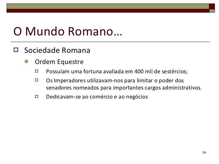 O Mundo Romano… <ul><li>Sociedade Romana </li></ul><ul><ul><li>Ordem Equestre </li></ul></ul><ul><ul><ul><li>Possuíam uma ...