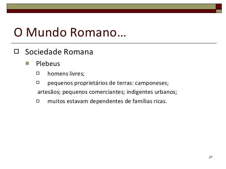 O Mundo Romano… <ul><li>Sociedade Romana </li></ul><ul><ul><li>Plebeus </li></ul></ul><ul><ul><ul><li>homens livres; </li>...