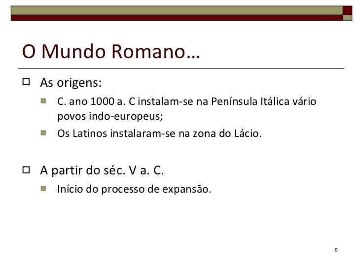 O Mundo Romano… <ul><li>As origens: </li></ul><ul><ul><li>C. ano 1000 a. C instalam-se na Península Itálica vário povos in...