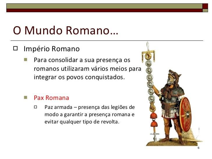 O Mundo Romano… <ul><li>Império Romano </li></ul><ul><ul><li>Para consolidar a sua presença os romanos utilizaram vários m...