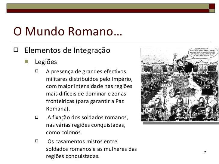 O Mundo Romano… <ul><li>Elementos de Integração </li></ul><ul><ul><li>Legiões </li></ul></ul><ul><ul><ul><li>A presença de...