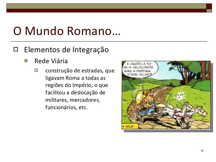 O Mundo Romano… <ul><li>Elementos de Integração </li></ul><ul><ul><li>Rede Viária </li></ul></ul><ul><ul><ul><li>construçã...