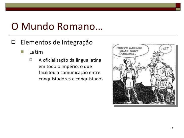 O Mundo Romano… <ul><li>Elementos de Integração </li></ul><ul><ul><li>Latim </li></ul></ul><ul><ul><ul><li>A oficialização...