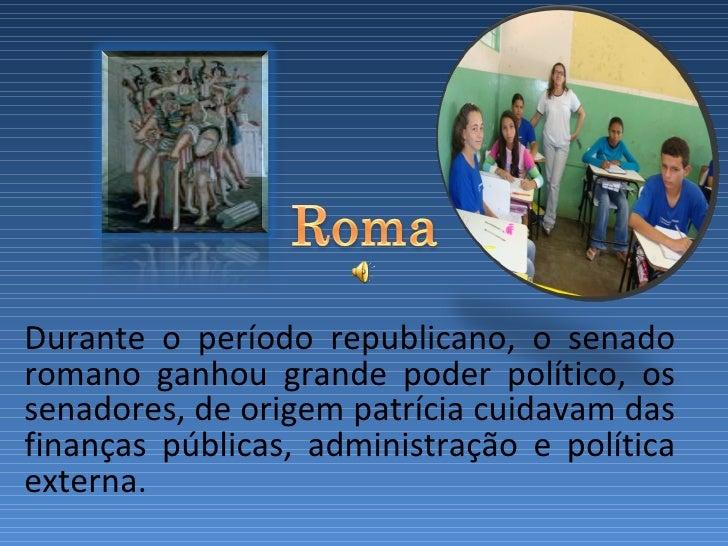 Durante o período republicano, o senado romano ganhou grande poder político, os senadores, de origem patrícia cuidavam...
