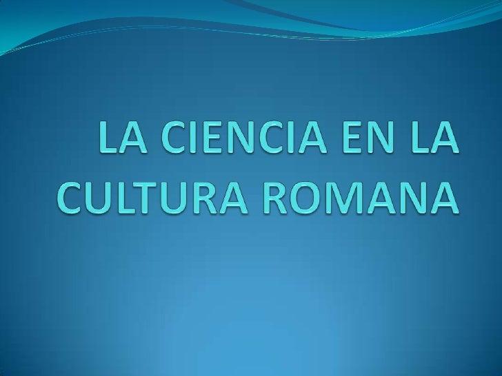 LA CIENCIA EN LA CULTURA ROMANA<br />