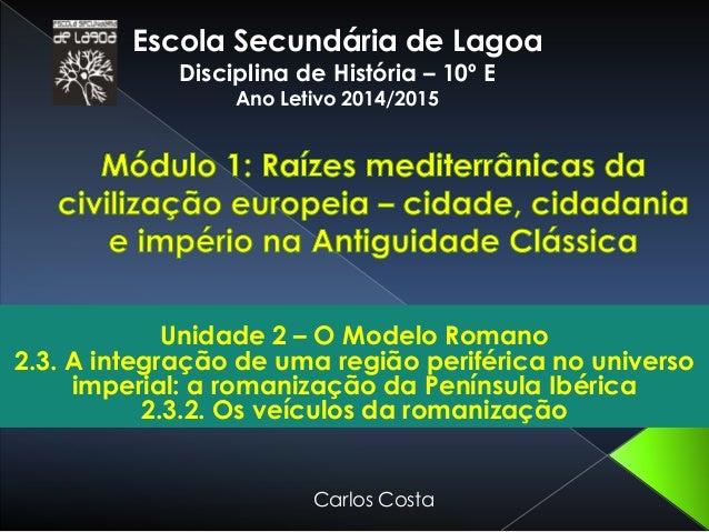 Escola Secundária de Lagoa  Disciplina de História – 10º E  Ano Letivo 2014/2015  Unidade 2 – O Modelo Romano  2.3. A inte...
