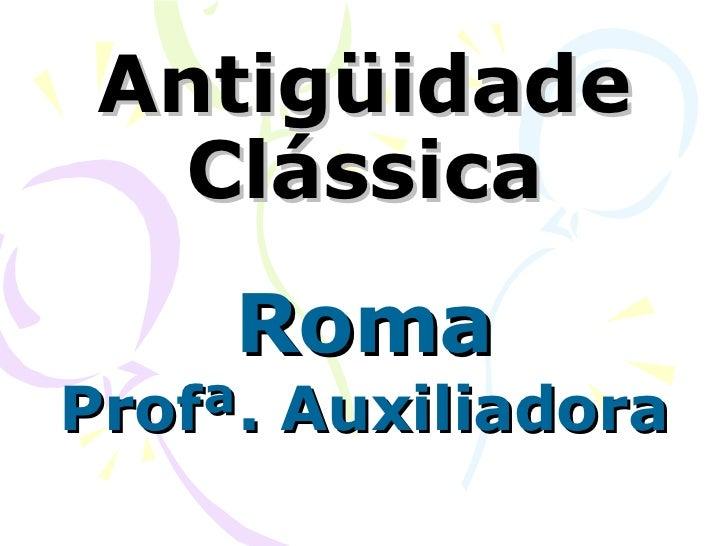 Antigüidade Clássica Roma Profª. Auxiliadora