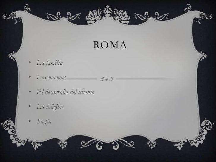 ROMA• La familia• Las normas• El desarrollo del idioma• La religión• Su fin