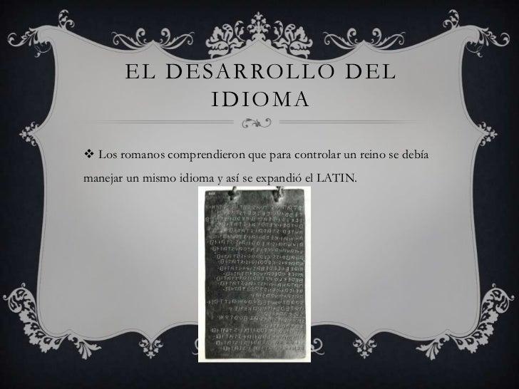 EL DESARROLLO DEL             IDIOMA Los romanos comprendieron que para controlar un reino se debíamanejar un mismo idiom...