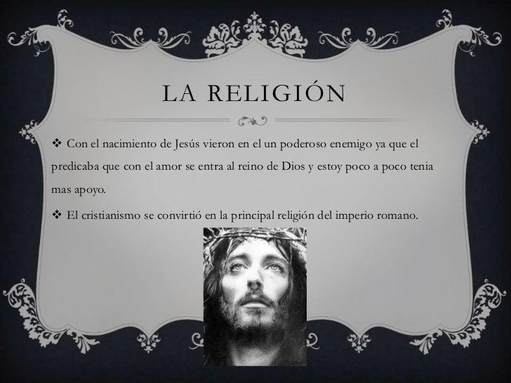 LA RELIGIÓN Con el nacimiento de Jesús vieron en el un poderoso enemigo ya que elpredicaba que con el amor se entra al re...