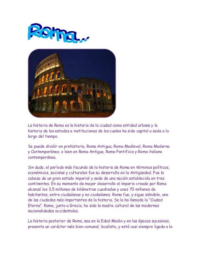 La historia de Roma es la historia de la ciudad como entidad urbana y lahistoria de los estados e instituciones de los cua...