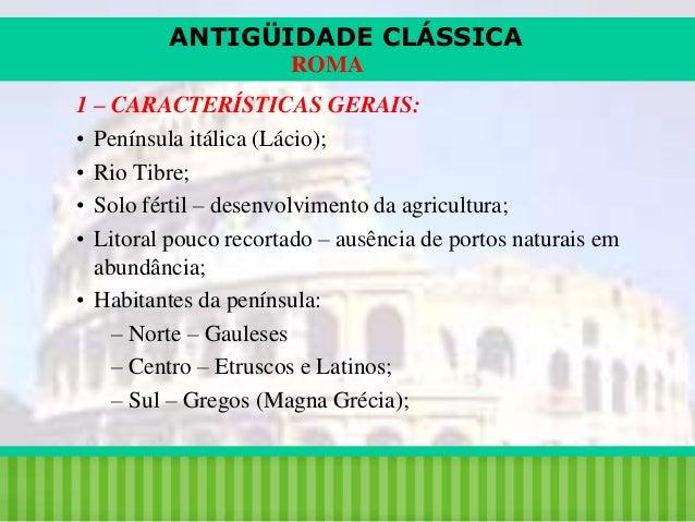 ANTIGÜIDADE CLÁSSICA ROMA 1 – CARACTERÍSTICAS GERAIS: • Península itálica (Lácio); • Rio Tibre; • Solo fértil – desenvolvi...