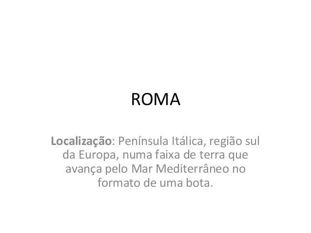 ROMA Localização: Península Itálica, região sul da Europa, numa faixa de terra que avança pelo Mar Mediterrâneo no formato...