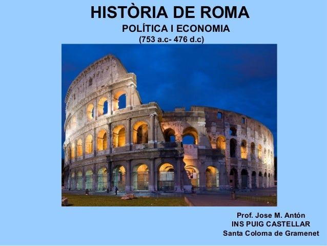 HISTÒRIA DE ROMA Prof. Jose M. Antón INS PUIG CASTELLAR Santa Coloma de Gramenet (753 a.c- 476 d.c) POLÍTICA I ECONOMIA