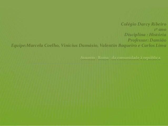 Colégio Darcy Ribeiro 1º ano Disciplina : História Professor: Damião Equipe:Marcela Coelho, Vinicius Damásio, Valentin Baq...