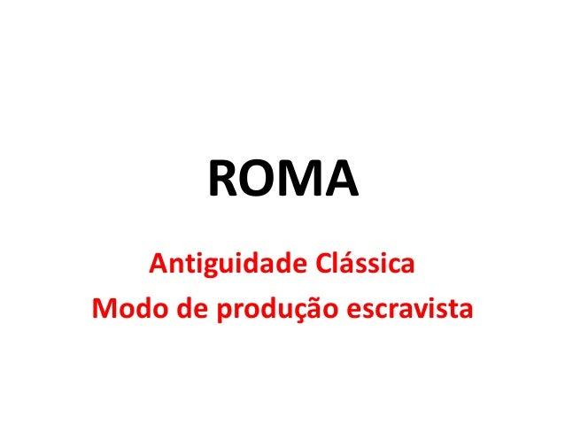 ROMA  Antiguidade Clássica  Modo de produção escravista
