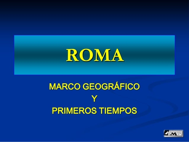 ROMA MARCO GEOGRÁFICO Y PRIMEROS TIEMPOS