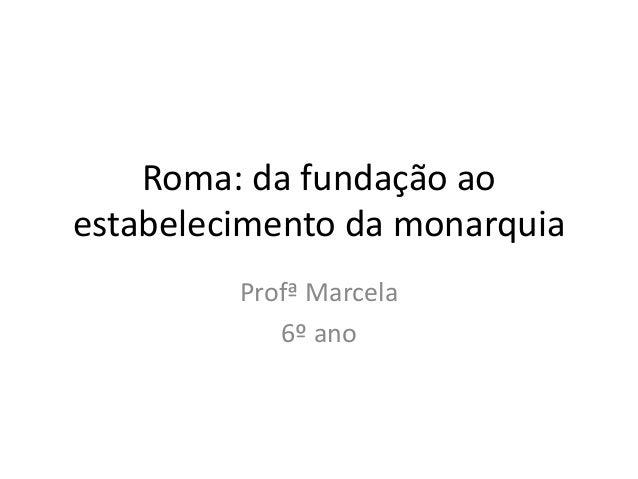 Roma: da fundação ao estabelecimento da monarquia Profª Marcela 6º ano