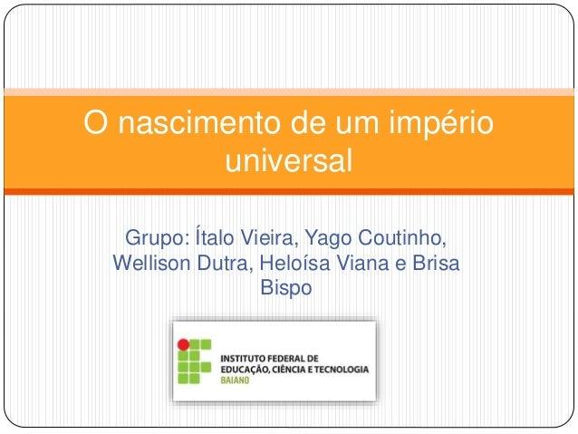 Grupo: Ítalo Vieira, Yago Coutinho, Wellison Dutra, Heloísa Viana e Brisa Bispo O nascimento de um império universal
