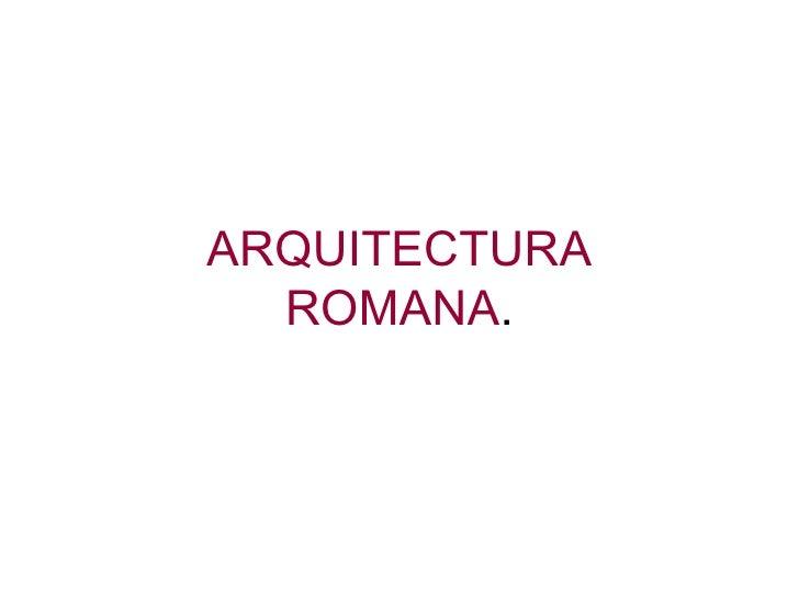 ARQUITECTURA ROMANA .