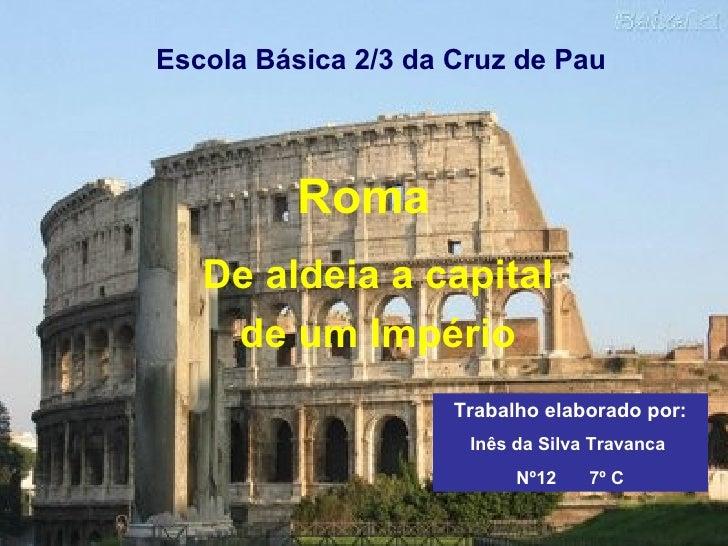 Roma De aldeia a capital de um Império Escola Básica 2/3 da Cruz de Pau Trabalho elaborado por: Inês da Silva Travanca  Nº...