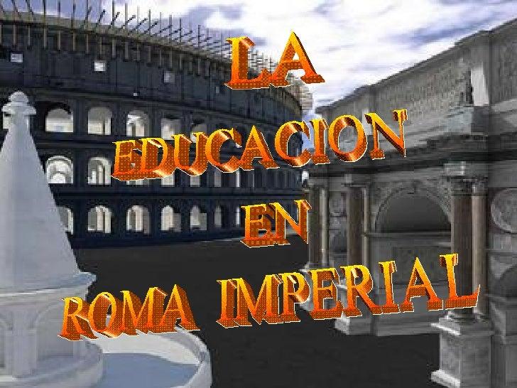 EDUCACION Las escuelas romanas, en sus aspectos generales, no son muy  diferentes de las similares instituciones helenísti...