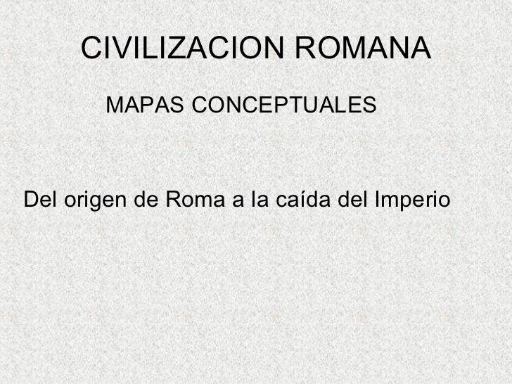 CIVILIZACION ROMANA <ul><li>MAPAS CONCEPTUALES </li></ul><ul><li>Del origen de Roma a la caída del Imperio </li></ul>