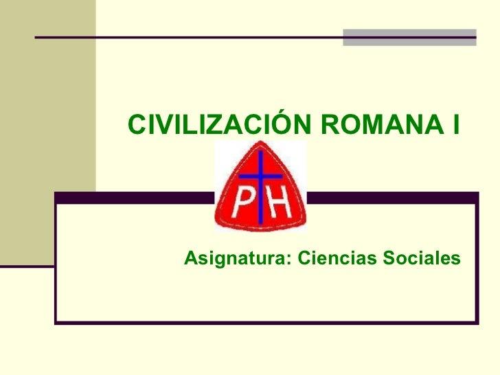 CIVILIZACIÓN ROMANA I Asignatura: Ciencias Sociales