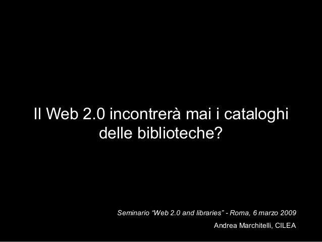 """Il Web 2.0 incontrerà mai i cataloghi delle biblioteche?  Seminario """"Web 2.0 and libraries"""" - Roma, 6 marzo 2009 Andrea Ma..."""