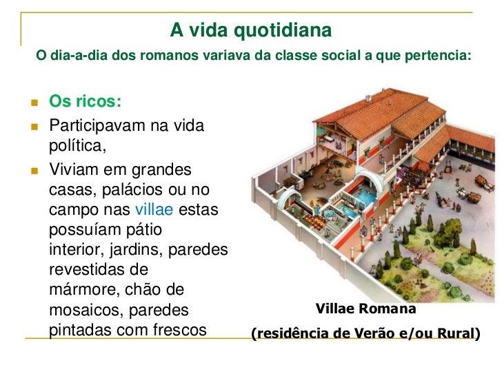 A vida quotidianaO dia-a-dia dos romanos variava da classe social a que pertencia:   Os ricos:   Participavam na vida   ...