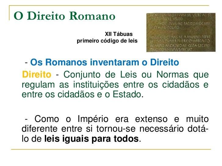 O Direito Romano                        XII Tábuas              primeiro código de leis  - Os Romanos inventaram o Direito...
