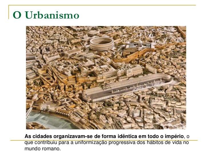 O Urbanismo As cidades organizavam-se de forma idêntica em todo o império, o que contribuiu para a uniformização progressi...