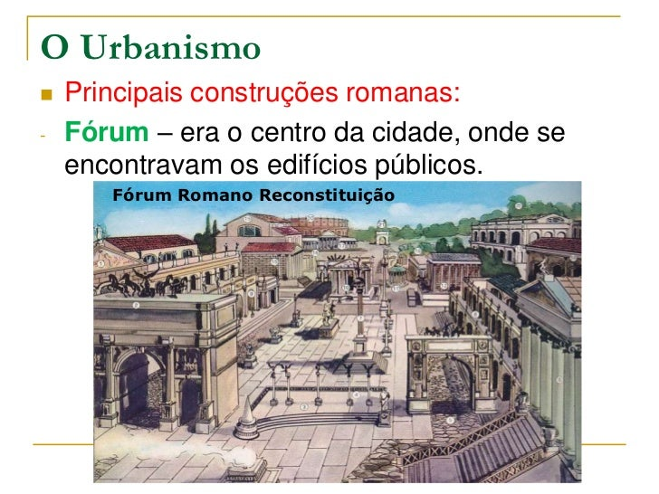 O Urbanismo   Principais construções romanas:-   Fórum – era o centro da cidade, onde se    encontravam os edifícios públ...
