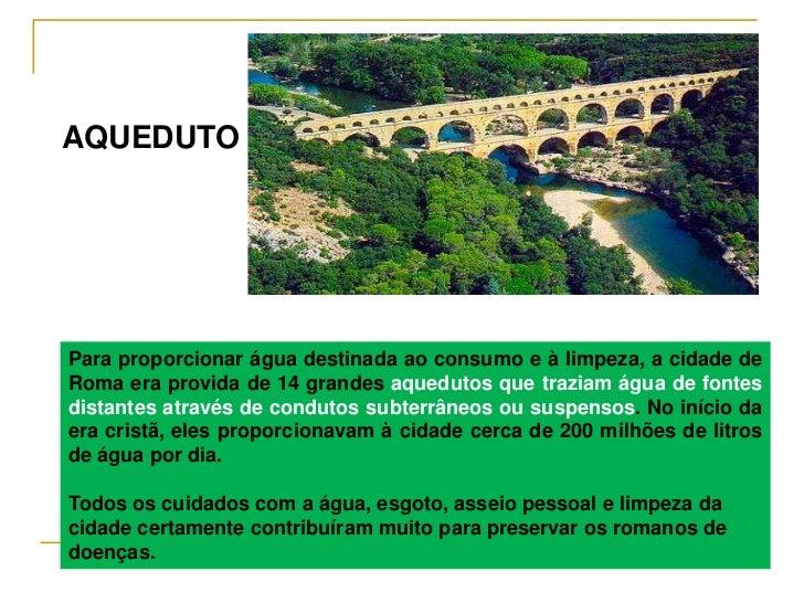 AQUEDUTOPara proporcionar água destinada ao consumo e à limpeza, a cidade deRoma era provida de 14 grandes aquedutos que t...